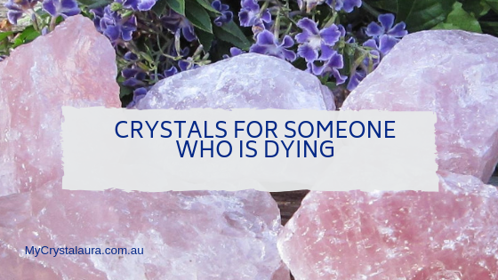 Crystals for Someone Who Is Dying - My CrystalAura